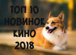 ТОП 10 новинок кино 2018