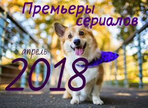 премьеры сериалов апрель 2018