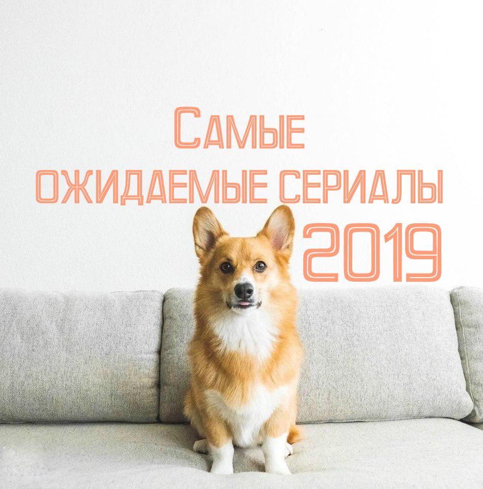 10 самых ожидаемых сериалов 2019 года
